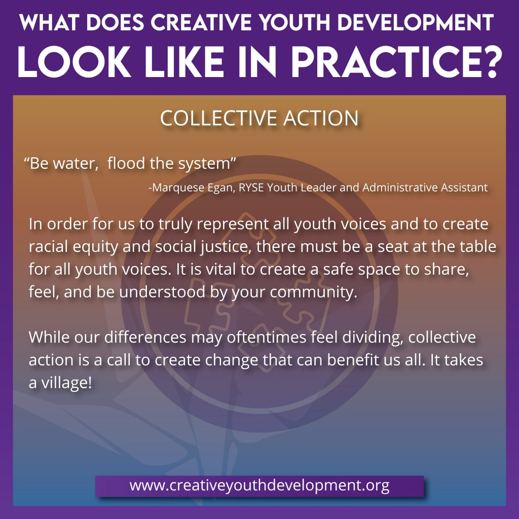What does creative youth development look like in practice? Collective Action. In order for us to truly represent all youth voices and to create racial equity and social justice, there must be a seat at the table for all youth voices. It is vital to create a safe space to share, feel, and be understood by your community.