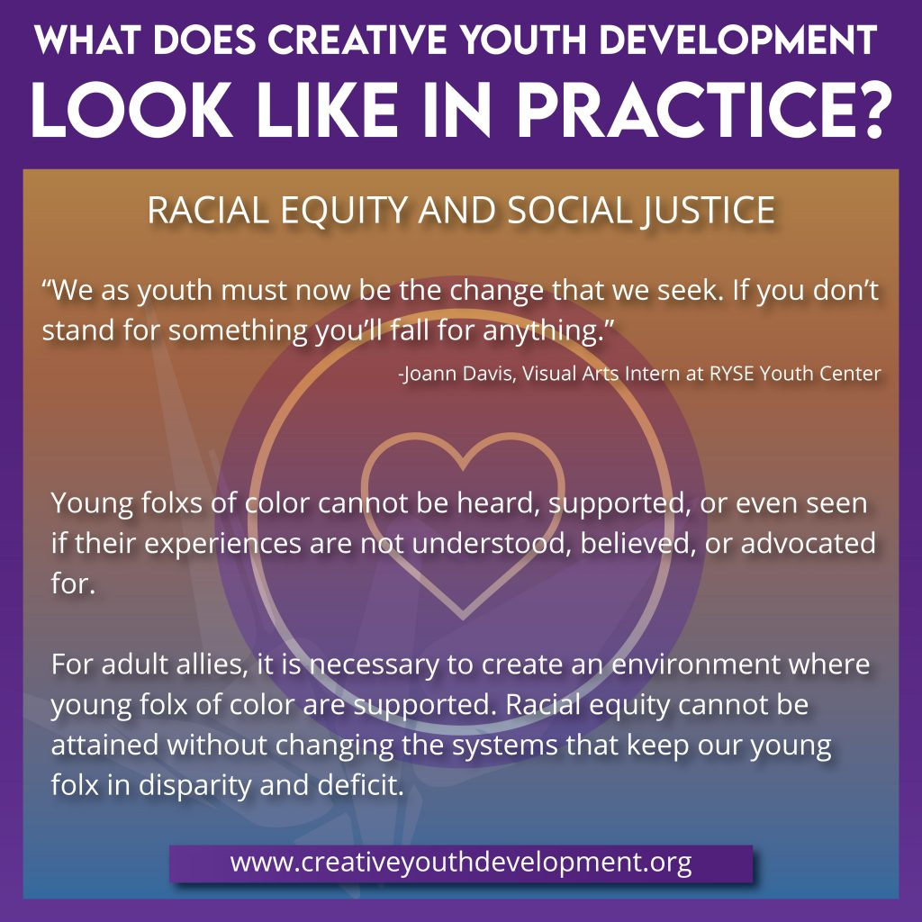 What does creative youth development look like in practice? Race, Equity, and Social Justice. Young folxs of color cannot be heard, supported, or seen if their experiences are not understood, believed, or advocated for. For adult allies, it is necessary to create an environment where young folx of color are supported. Racial equity cannot be attained without changing the systems that keep our young folxs in disparity and deficit.