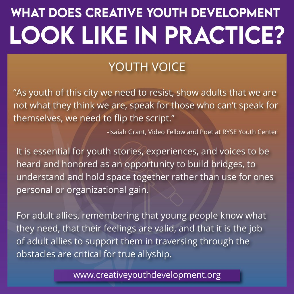 What does creative youth development look like in practice? Youth Voice. While our differences may oftentimes feel dividing, collective action is a call to create change that can benefit us all. It takes a village! It is essential for youth stories, experiences, and voices to be heard and honored as an opportunity to build bridges, to understand and to hold space together rather than use for ones personal or organizational gain. For adult allies, remembering that young people know what they need, that their feelings are valid, and that it is the job of adult allies to support them in traversing through the obstacles are critical for true allyship.